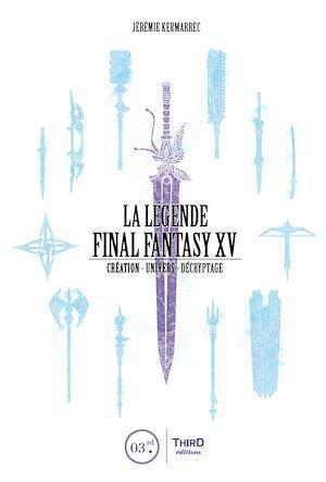 La légende Final Fantasy XV ; création, univers, décryptage