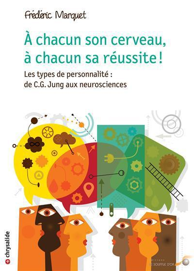 A Chacun Son Cerveau, A Chacun Sa Reussite ! ; Les Types De Personnalite : De C.G. Jung Aux Neurosciences