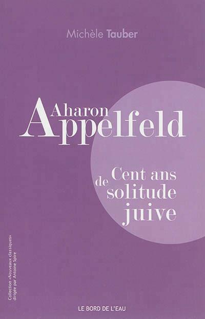 Aharon Appelfeld ; cent ans de solitude juive