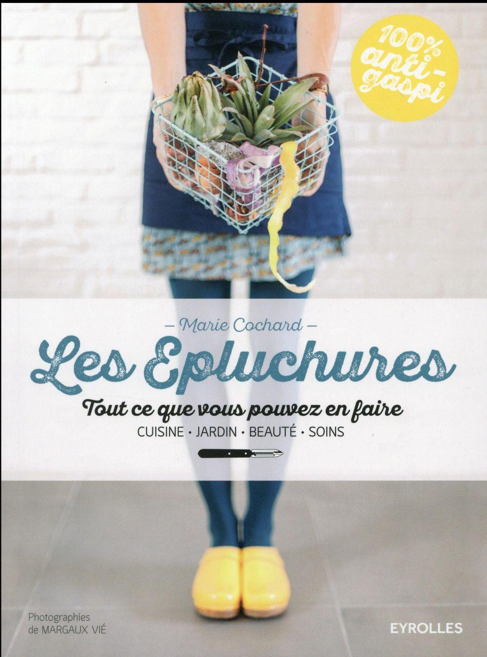 Les épluchures ; tout ce que vous pouvez en faire ; cuisine, jardin, beauté, soin