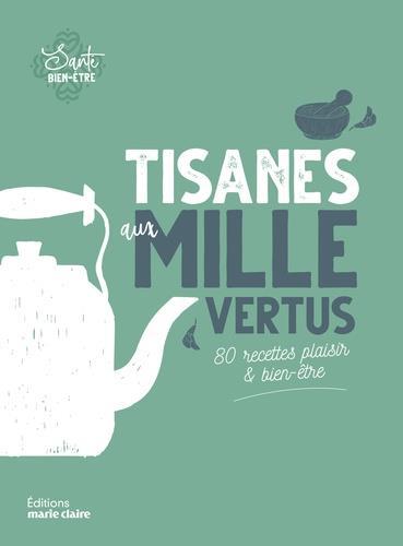 Tisanes aux mille vertus ; 80 recettes plaisir & bien-être