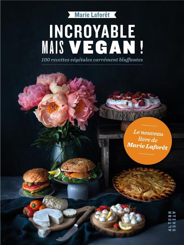 Incroyable mais vegan ! ; 100 recettes végétales carrément bluffantes