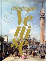 éblouissante Venise ; Venise, les arts et l'Europe au XVIII siècle