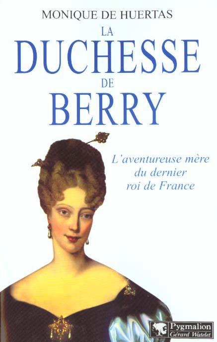 La duchesse de berry - l'aventureuse mere du dernier roi de france