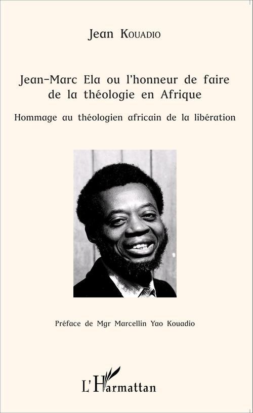 Jean Marc Ela ou l'honneur de faire de la théologie en Afrique ;  hommage au théologien africain de la libération