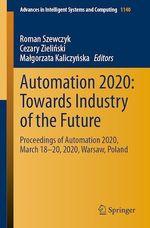 Automation 2020: Towards Industry of the Future  - Cezary Zielinski - Roman Szewczyk - Malgorzata Kaliczynska