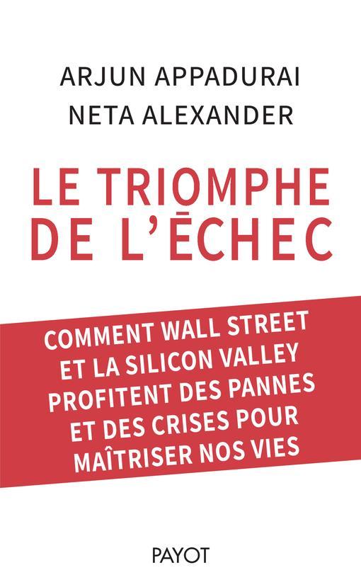 LE TRIOMPHE DE L'ECHEC  -  COMMENT WALL STREET ET LA SILICON VALLEY PROFITENT DES PANNES ET DES CRISES POUR MAITRISER NOS VIES
