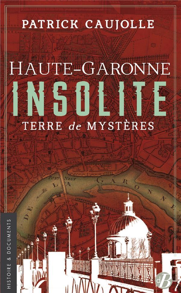 Haute-Garonne insolite ; terre de mystères