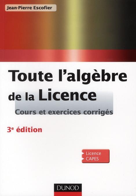 Toute L'Algebre De La Licence ; Cours Et Exercices Corriges (3e Edition)
