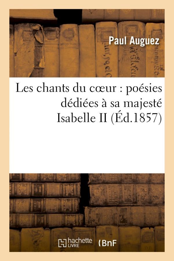 Les chants du coeur : poesies dediees a sa majeste isabelle ii