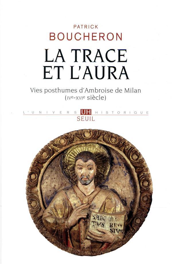 La trace et l'aura ; vies posthumes d'Ambroise de Milan (IVe-XVIe siècle)