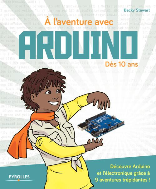à l'aventure avec Arduino ! Dès 10 ans ; découvre Arduino et l'électronique grâce à 9 aventures trépidantes !