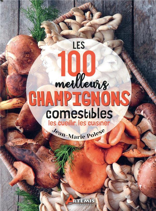 Les 100 meilleurs champignons comestibles ; les cueillir, les cuisiner