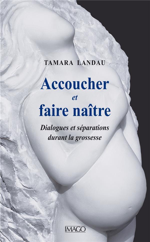 ACCOUCHER ET FAIRE NAITRE  -  DIALOGUES ET SEPARATIONS DURANT LA GROSSESE