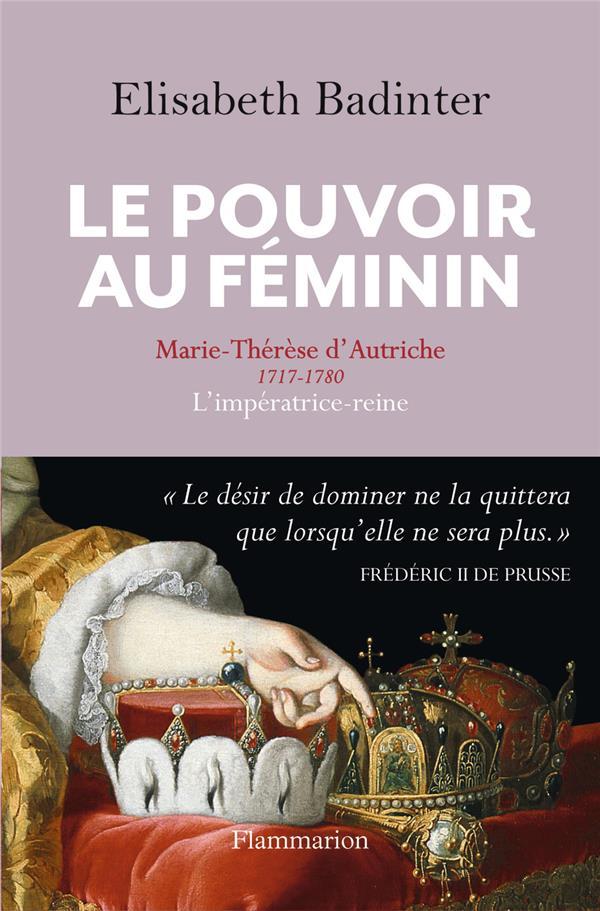 LE POUVOIR AU FEMININ  -  MARIE-THERESE D'AUTRICHE 1717-1780, L'IMPERATRICE-REINE