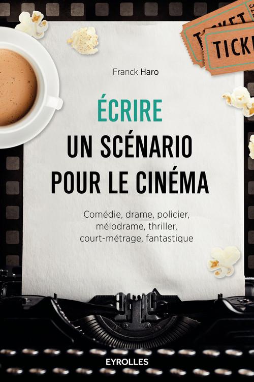 écrire un scénario pour le cinéma ; comédie, drame, policier, mélodrame, thriller, court-métrage, fantastique (2e édition)