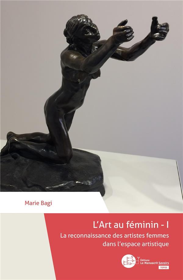 L'Art au féminin t.1 ; la reconnaissance des artistes femmes dans l'espace artistique