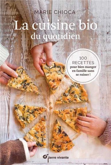 La cuisine bio du quotidien ; 100 recettes pour bien manger en famille sans se ruiner !