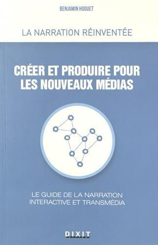 Créer et produire pour les nouveaux médias ; le guide de la narration interactive et transmédia
