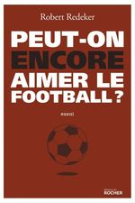 Peut-on encore aimer le football ?  - Robert Redeker