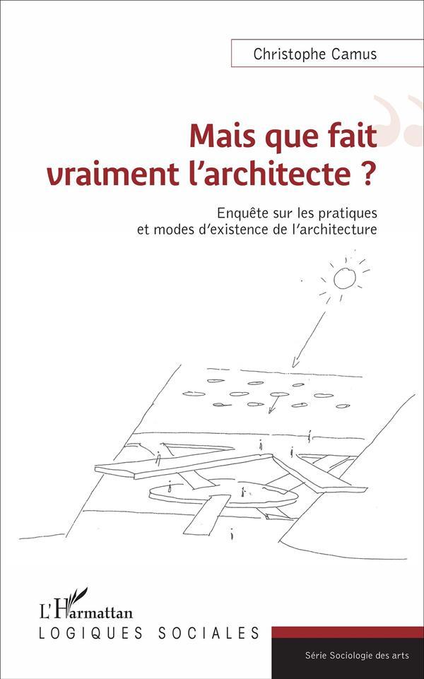 Mais que fait vraiment l'architecte ? enquête sur les pratiques et modes d'existence de l'architecture
