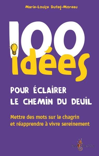 100 IDEES  -  POUR ECLAIRER LE CHEMIN DU DEUIL  -  METTRE DES MOTS SUR LE CHAGRIN ET APPRENDRE A VIVRE SEREINEMENT