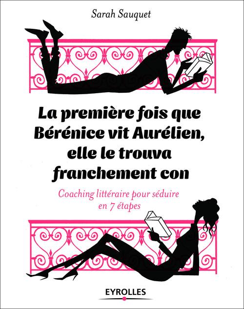 La première fois que Bérénice vit Aurélien, elle le trouva franchement con ; coaching littéraire pour séduire en 7 étapes