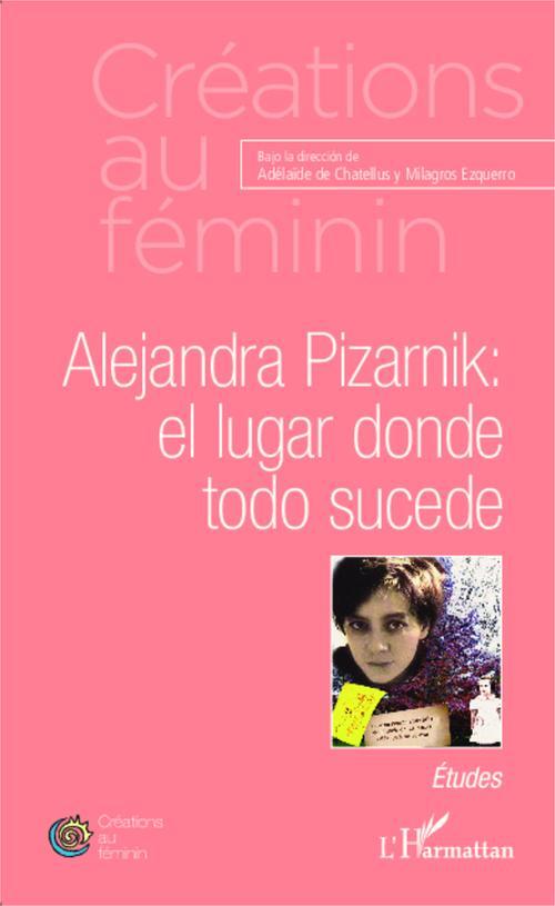 Alejandra Pizarnik ; el lugar donde todo sucede