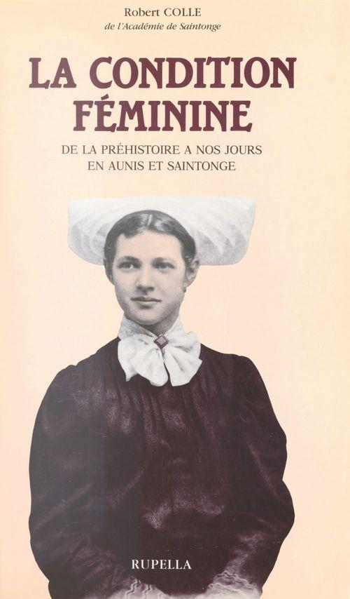 La condition féminine de la Préhistoire à nos jours, en Aunis et Saintonge  - Robert Colle