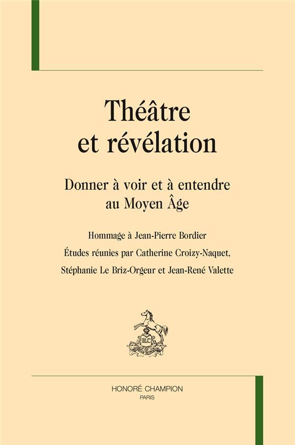 Théâtre et révélation ; donner à voir et à entendre au moyen âge ; hommage à Jean-Pierre Bordier