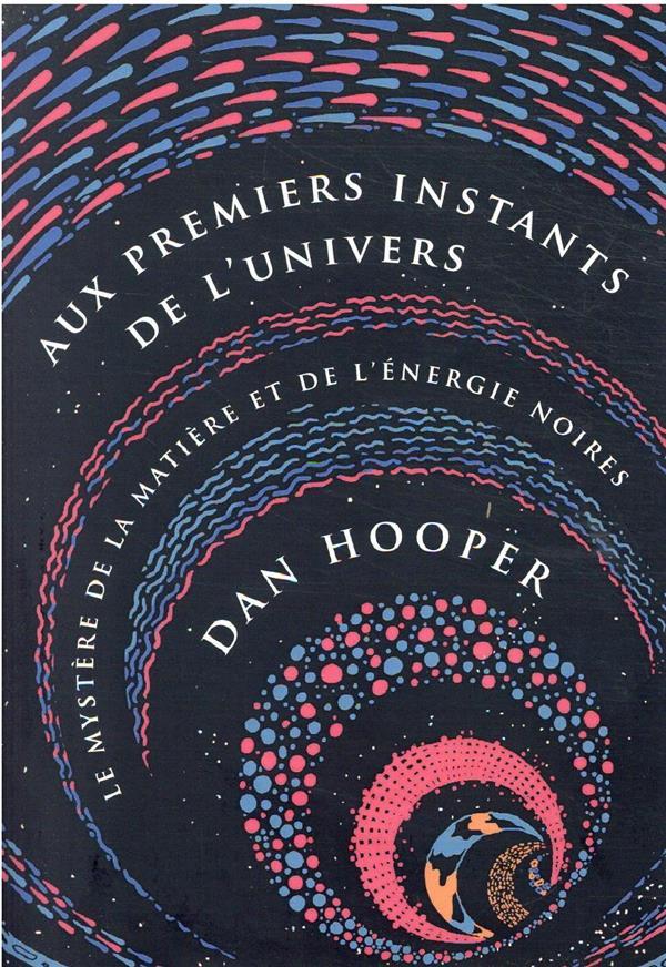 aux premiers instants de l'univers - le mystere de la matiere et de l'energie noires