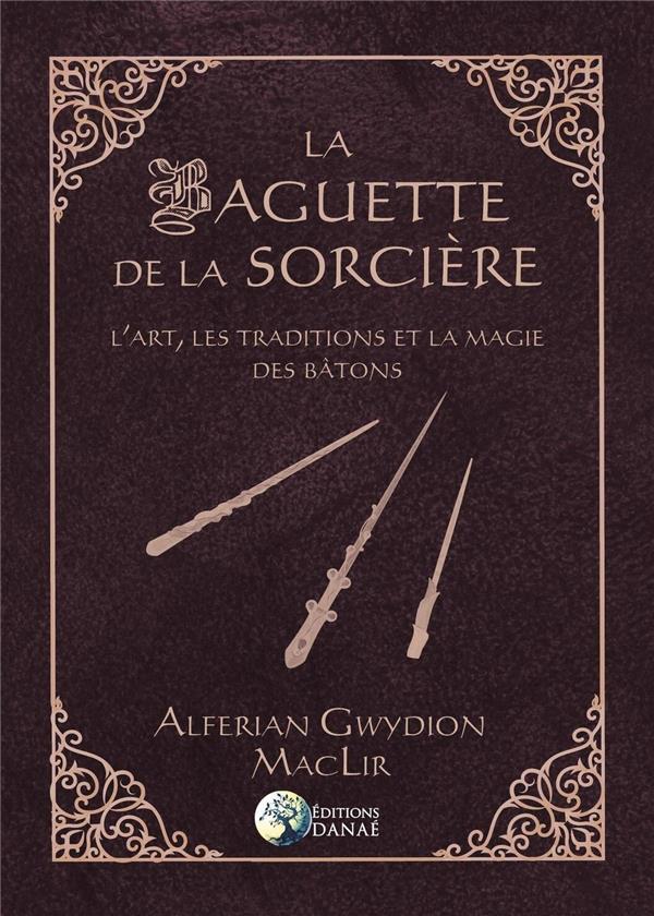 La baguette de la sorcière ; l'art, les traditions et la magie des bâtons