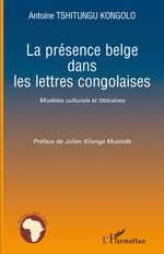 La présence belge dans les lettres congolaises  - Antoine Tshitungu-Kongolo - Antoine Tshitungu Kongolo