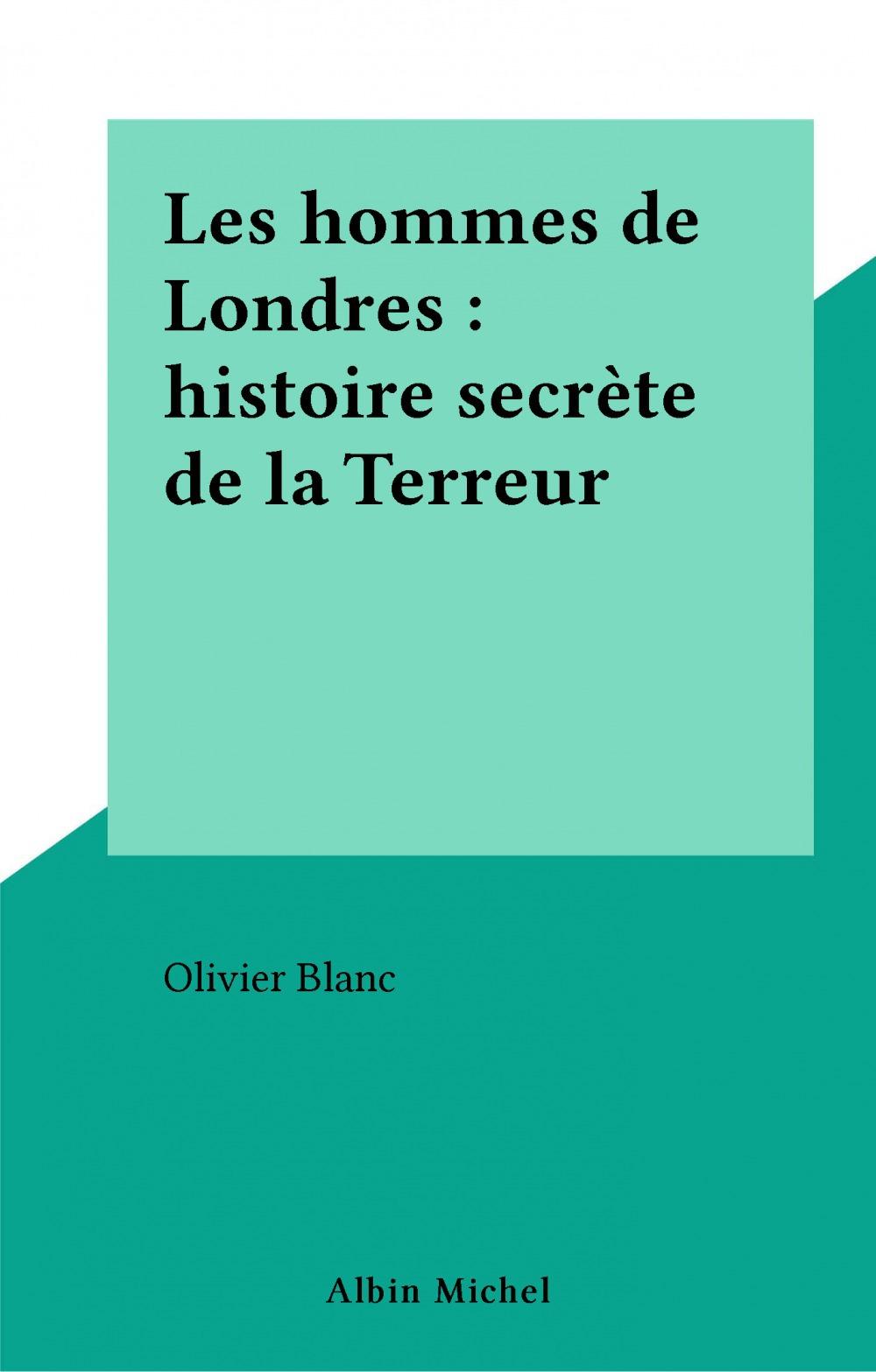 Les hommes de Londres : histoire secrète de la Terreur  - Olivier Blanc