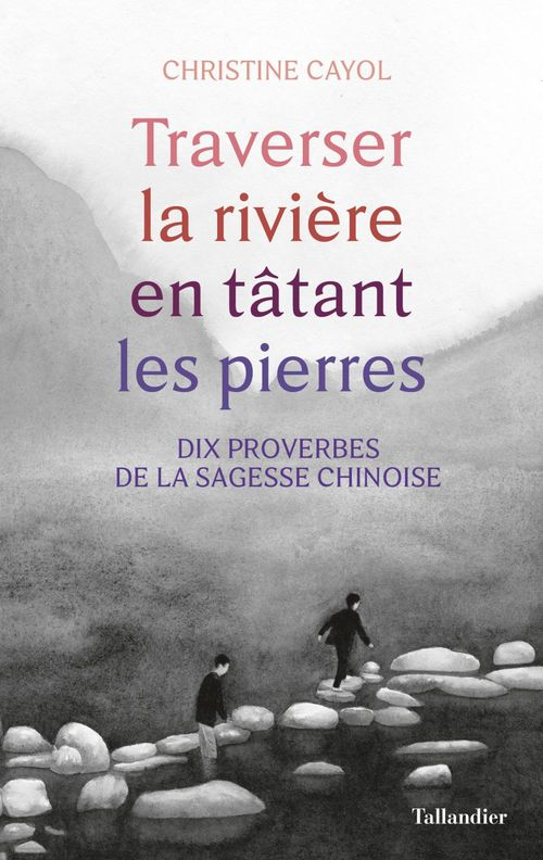 Traverser la rivière en tatant les pierres ; dix proverbes de la sagesse chinoise