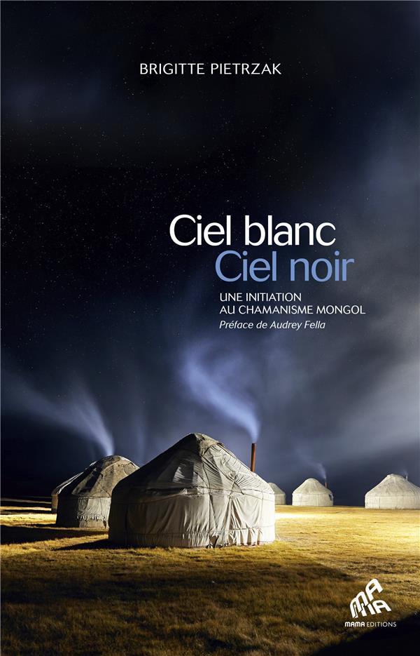 Ciel blanc, ciel noir ; une initiation au chamanisme mongol
