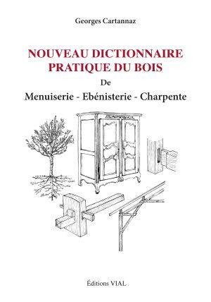 Nouveau Dictionnaire Pratique Du Bois ; Menuiserie, Ebenisterie, Charpente