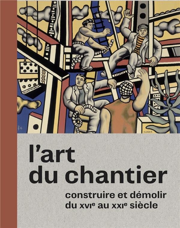 L'art du chantier ; construire et démolir du XVI au XXIe siècle