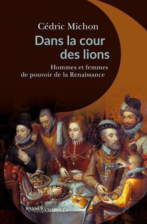 dans la cour des lions ; hommes et femmes de pouvoir de la Renaissance