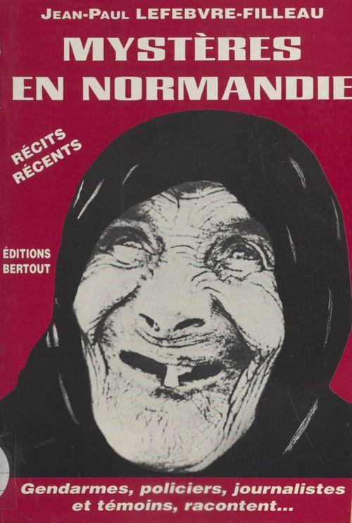 Mystères en Normandie, de l'étrange au diabolique : gendarmes, policiers, journalistes et témoins racontent...