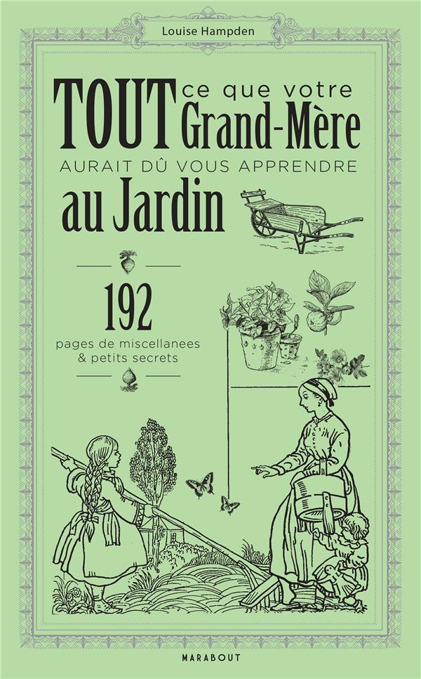 Tout ce que votre grand-mère aurait du vous apprendre au jardin ; 192 pages de miscellanées & petits secrets