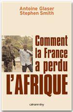 Comment la France a perdu l'Afrique  - Antoine Glaser  - Stephen Smith  - Smith/Glaser