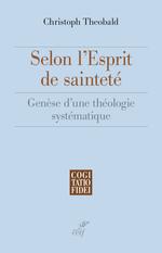 Selon l'esprit de saintete - genese d'une theologie systematique  - Christoph Théobald