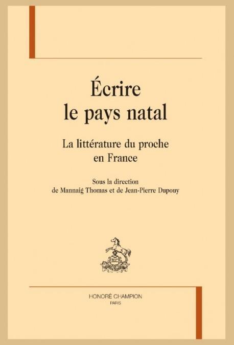 écrire le pays natal ; la littérature du proche en France
