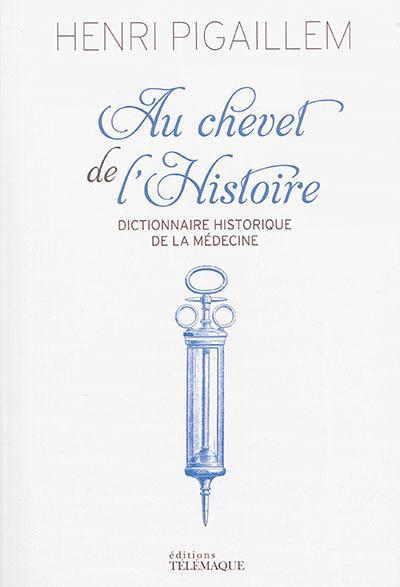 Au chevet de l'histoire ; dictionnaire historique de la médecine