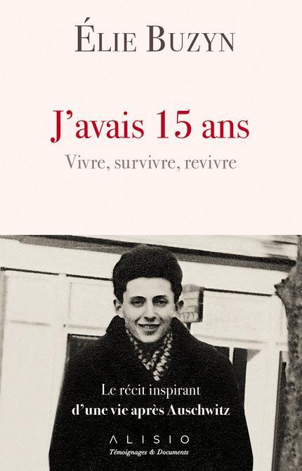 J'avais 15 ans ; vivre, survivre, revivre ; le récit inspirant d'une vie après Auschwitz