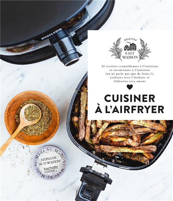 Cuisiner à l'Airfryer : 35 recettes croustillantes à l'extérieur et savoureuses à l'intérieur