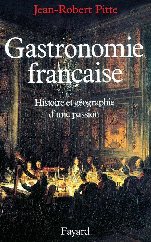 Gastronomie francaise ; histoire et géographie d'une passion