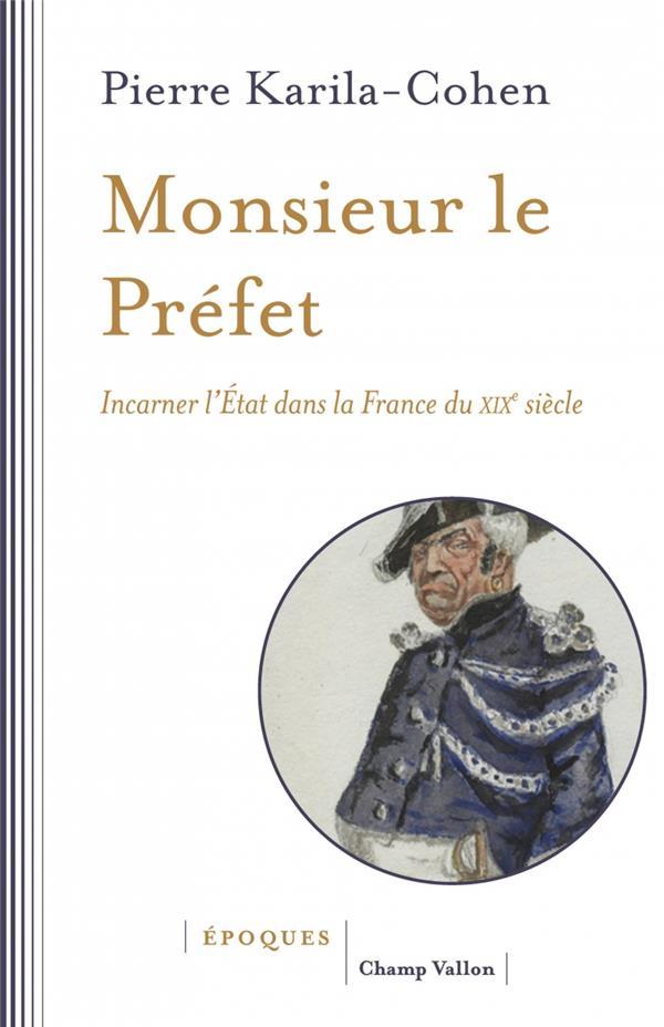 Monsieur le Préfet ; incarner l'Etat dans la France du XIXe siècle