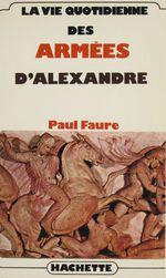 La vie quotidienne des armées d'Alexandre  - Faure-P - Paul Faure